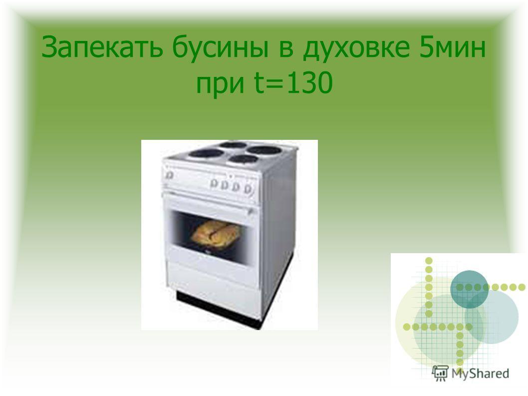 Запекать бусины в духовке 5мин при t=130