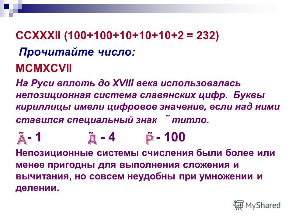 CCXXXII (100+100+10+10+10+2 = 232) Прочитайте число: MCMXCVII На Руси вплоть до XVIII века использовалась непозиционная система славянских цифр. Буквы кириллицы имели цифровое значение, если над ними ставился специальный знак ˜ титло. ˜ - 1 ˜ - 4 ˜ -