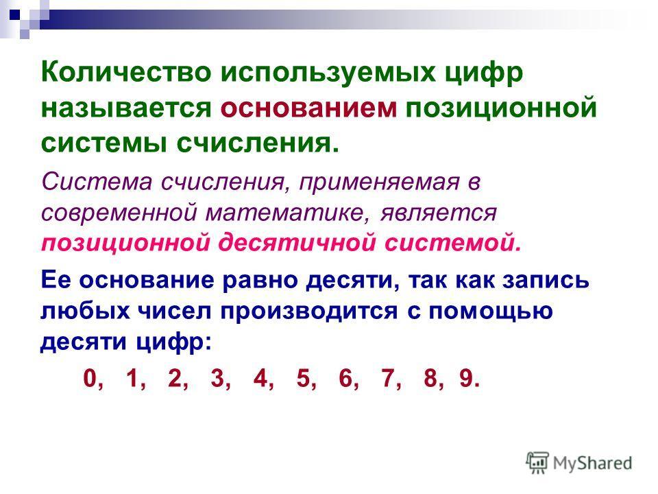 Количество используемых цифр называется основанием позиционной системы счисления. Система счисления, применяемая в современной математике, является позиционной десятичной системой. Ее основание равно десяти, так как запись любых чисел производится с