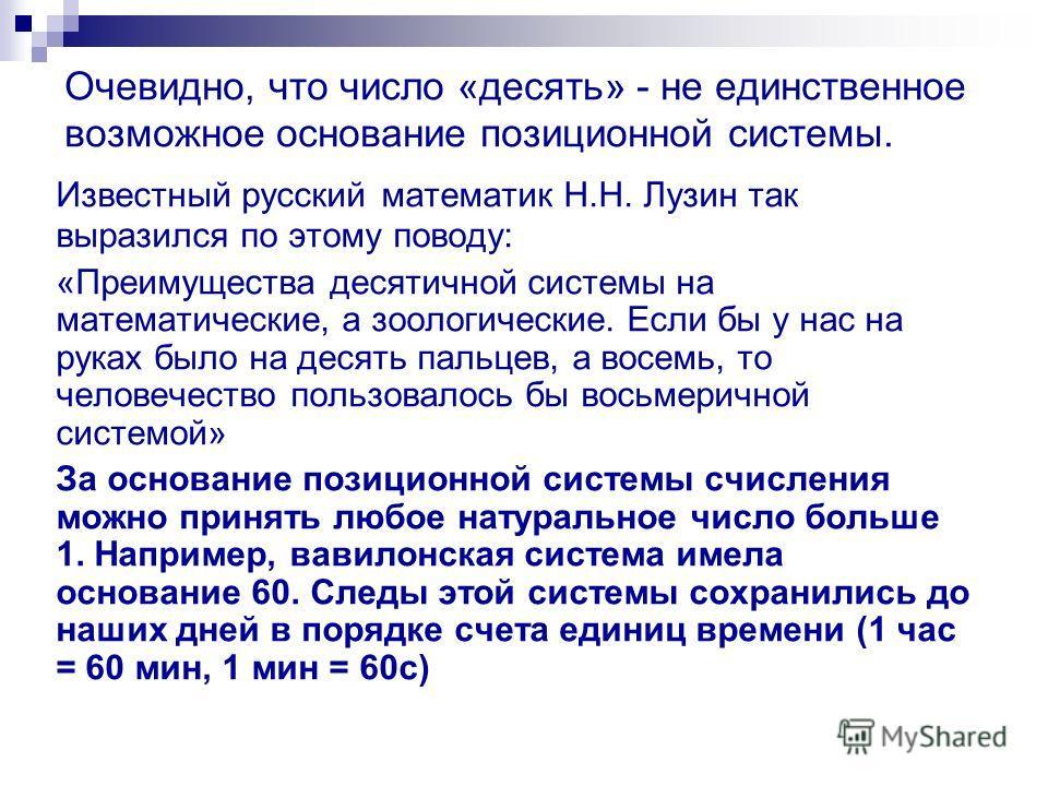 Очевидно, что число «десять» - не единственное возможное основание позиционной системы. Известный русский математик Н.Н. Лузин так выразился по этому поводу: «Преимущества десятичной системы на математические, а зоологические. Если бы у нас на руках