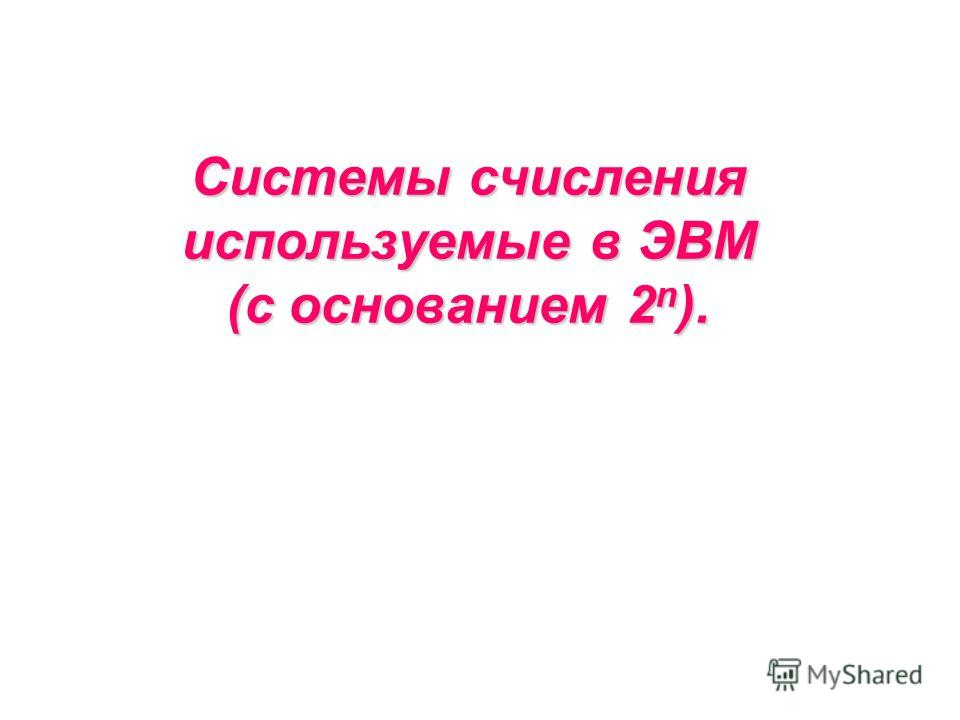 Системы счисления используемые в ЭВМ (с основанием 2 n ).