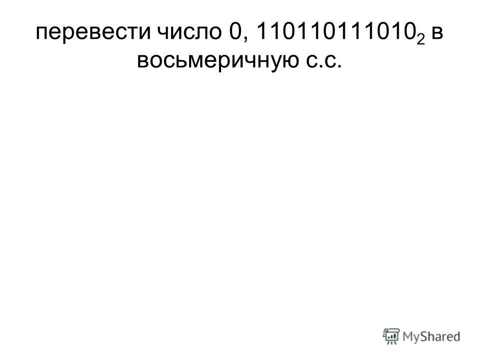 перевести число 0, 110110111010 2 в восьмеричную с.с.