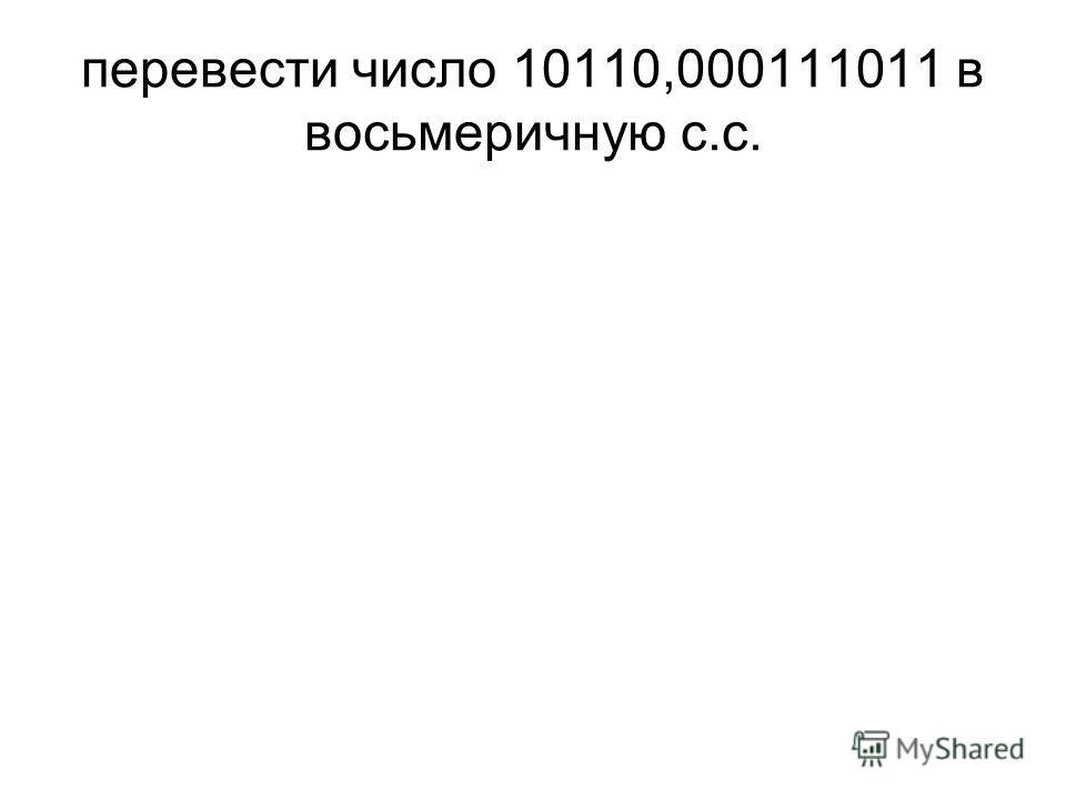 перевести число 10110,000111011 в восьмеричную с.с.