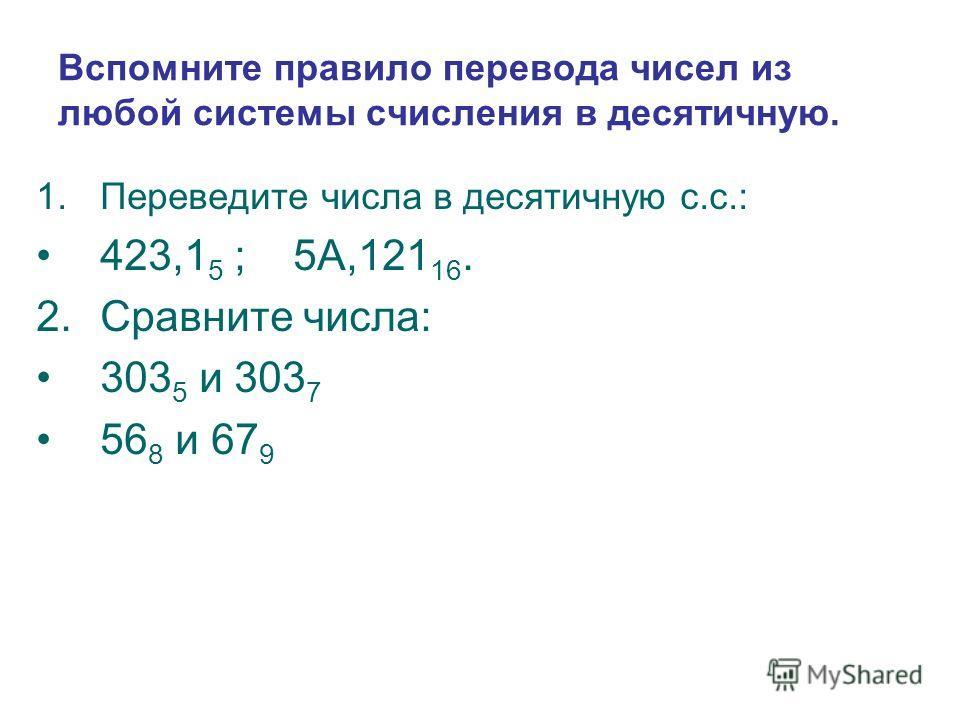 Вспомните правило перевода чисел из любой системы счисления в десятичную. 1.Переведите числа в десятичную с.с.: 423,1 5 ; 5А,121 16. 2.Сравните числа: 303 5 и 303 7 56 8 и 67 9