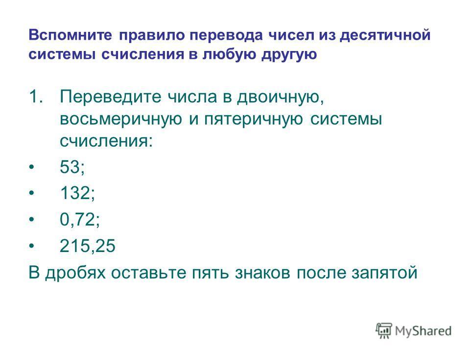 Вспомните правило перевода чисел из десятичной системы счисления в любую другую 1.Переведите числа в двоичную, восьмеричную и пятеричную системы счисления: 53; 132; 0,72; 215,25 В дробях оставьте пять знаков после запятой