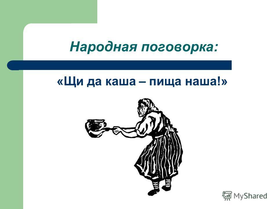 Народная поговорка: «Щи да каша – пища наша!»