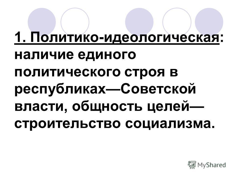 1. Политико-идеологическая: наличие единого политического строя в республикахСоветской власти, общность целей строительство социализма.