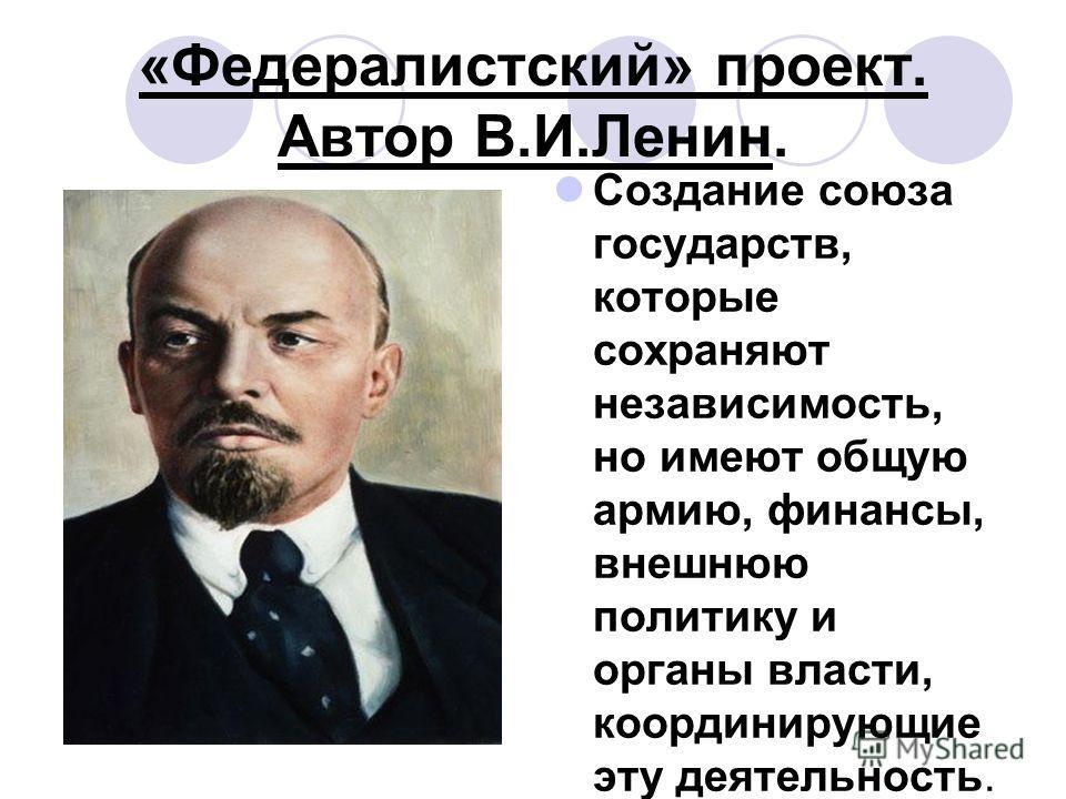 «Федералистский» проект. Автор В.И.Ленин. Создание союза государств, которые сохраняют независимость, но имеют общую армию, финансы, внешнюю политику и органы власти, координирующие эту деятельность.