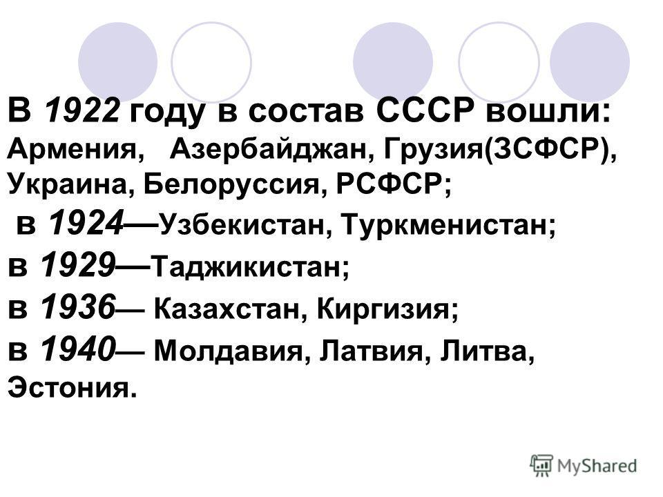 В 1922 году в состав СССР вошли: Армения, Азербайджан, Грузия(ЗСФСР), Украина, Белоруссия, РСФСР; в 1924 Узбекистан, Туркменистан; в 1929 Таджикистан; в 1936 Казахстан, Киргизия; в 1940 Молдавия, Латвия, Литва, Эстония.