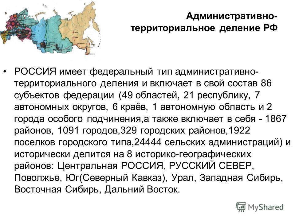 Административно- территориальное деление РФ РОССИЯ имеет федеральный тип административно- территориального деления и включает в свой состав 86 субъектов федерации (49 областей, 21 республику, 7 автономных округов, 6 краёв, 1 автономную область и 2 го