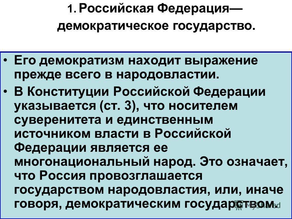 Его демократизм находит выражение прежде всего в народовластии. В Конституции Российской Федерации указывается (ст. 3), что носителем суверенитета и единственным источником власти в Российской Федерации является ее многонациональный народ. Это означа