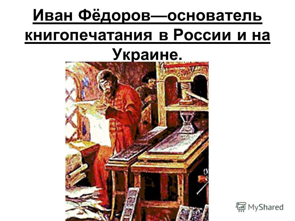 Иван Фёдоровоснователь книгопечатания в России и на Украине.