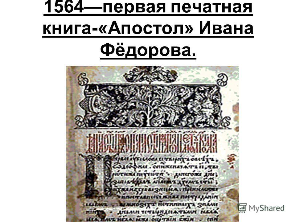 1564первая печатная книга-«Апостол» Ивана Фёдорова.
