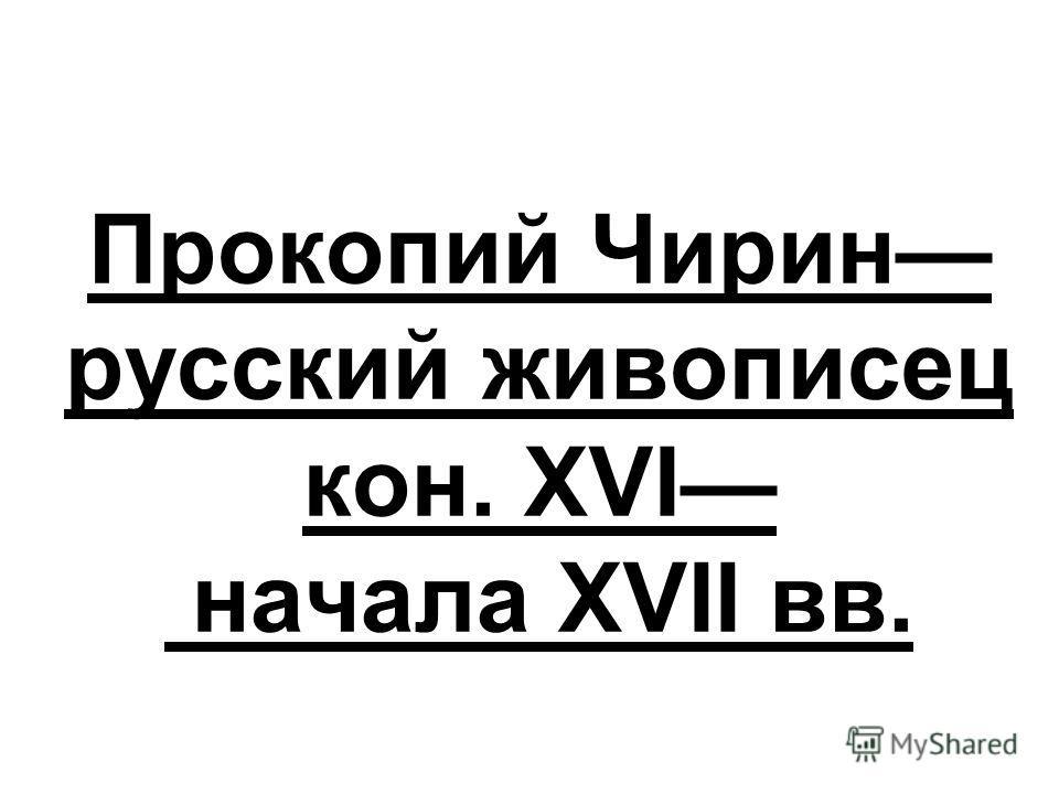 Прокопий Чирин русский живописец кон. XVI начала XVII вв.