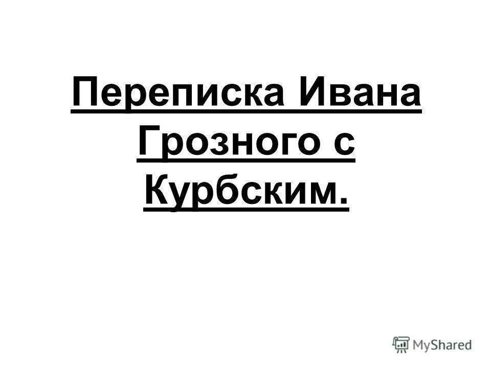 Переписка Ивана Грозного с Курбским.