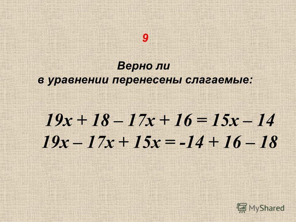 9 Верно ли в уравнении перенесены слагаемые: 19х + 18 – 17х + 16 = 15х – 14 19х – 17х + 15х = -14 + 16 – 18