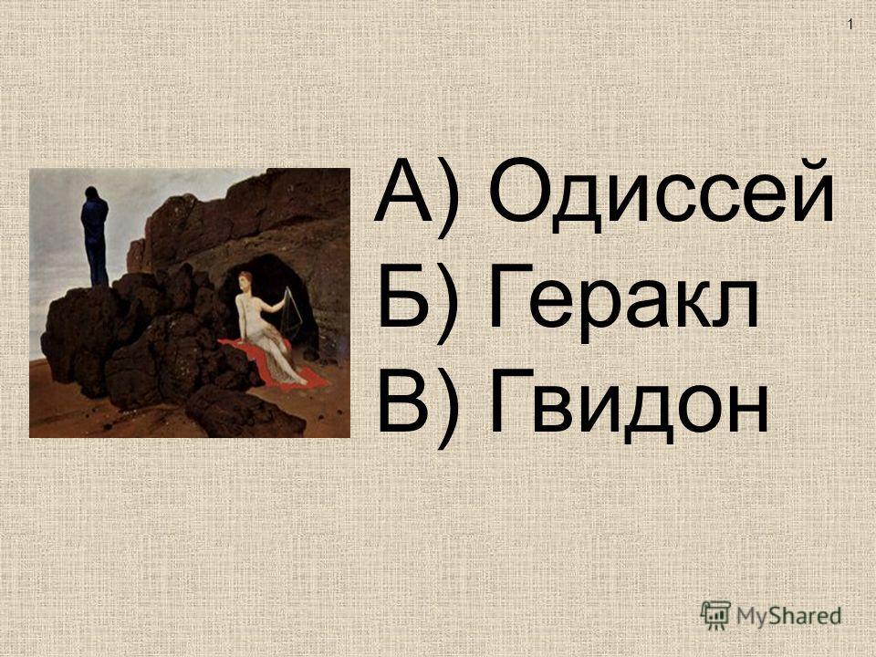 А) Одиссей Б) Геракл В) Гвидон 1