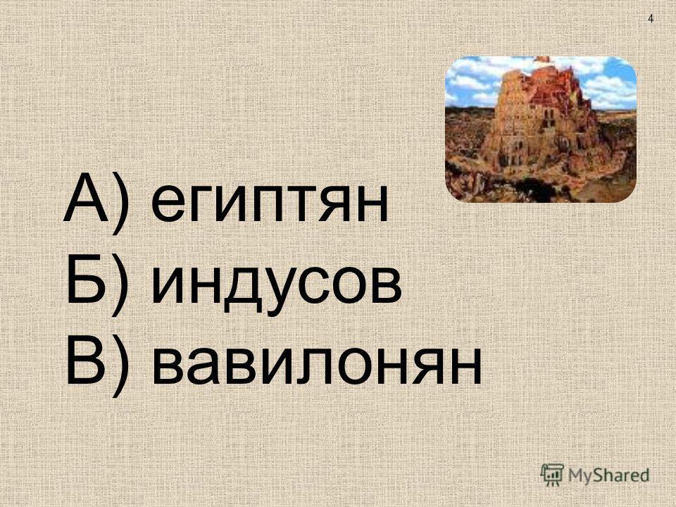 А) египтян Б) индусов В) вавилонян 4
