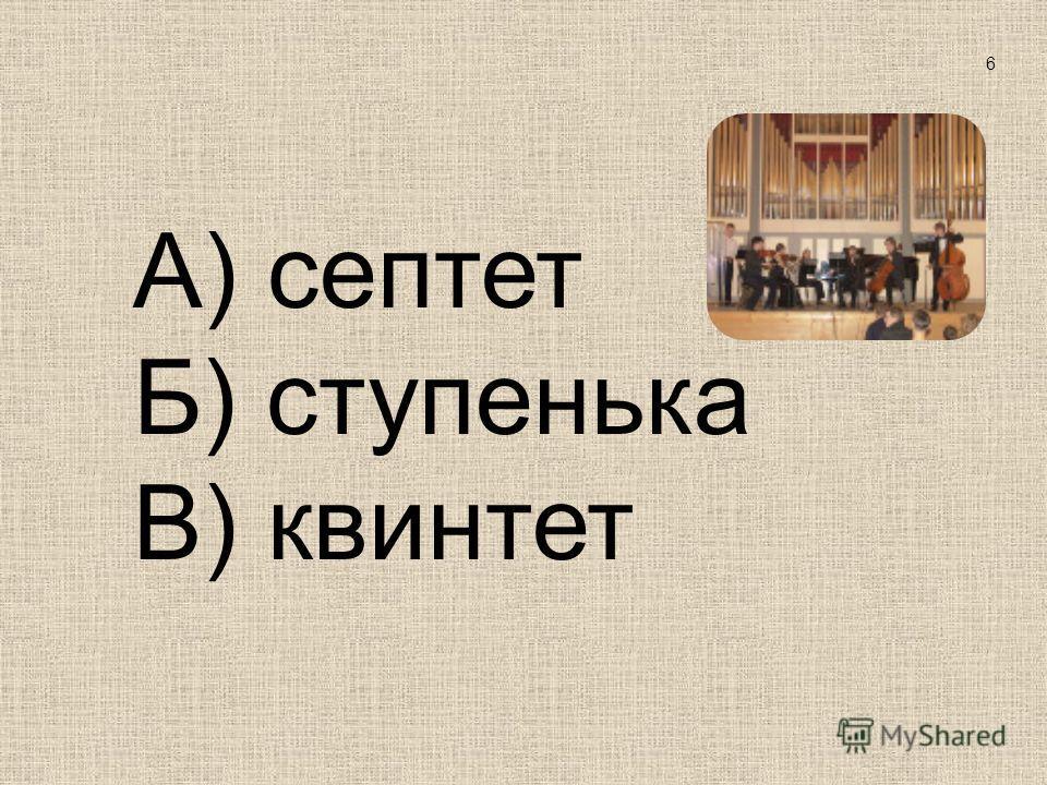 А) септет Б) ступенька В) квинтет 6