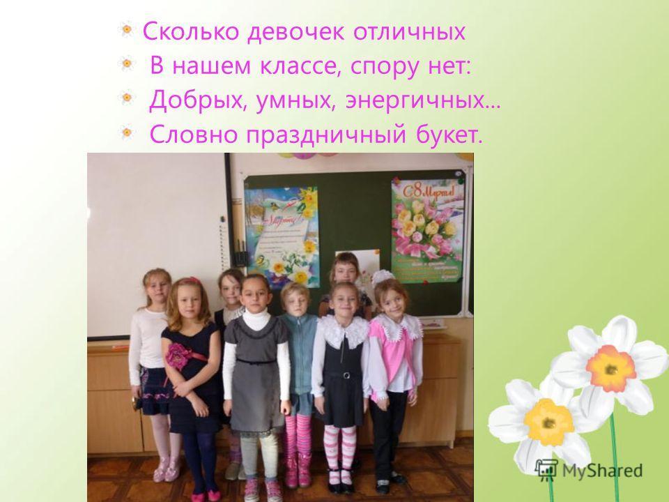 Сколько девочек отличных В нашем классе, спору нет: Добрых, умных, энергичных... Словно праздничный букет.