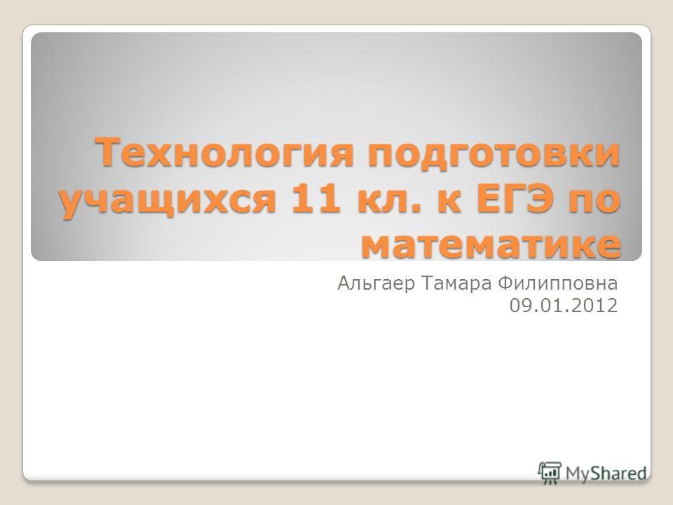 Технология подготовки учащихся 11 кл. к ЕГЭ по математике Альгаер Тамара Филипповна 09.01.2012