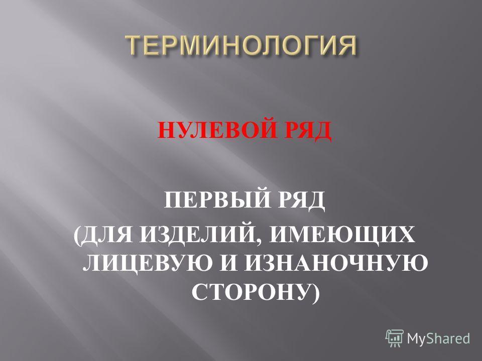 НУЛЕВОЙ РЯД ПЕРВЫЙ РЯД ( ДЛЯ ИЗДЕЛИЙ, ИМЕЮЩИХ ЛИЦЕВУЮ И ИЗНАНОЧНУЮ СТОРОНУ )