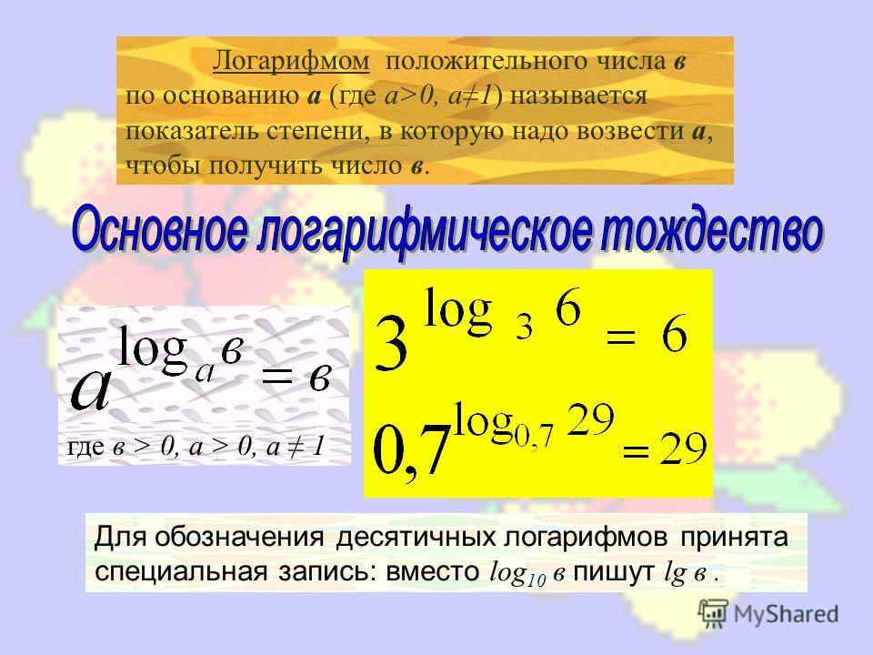 Логарифмом положительного числа в по основанию а (где а>0, а1) называется показатель степени, в которую надо возвести а, чтобы получить число в. где в > 0, а > 0, а 1 Для обозначения десятичных логарифмов принята специальная запись: вместо l og 10 в