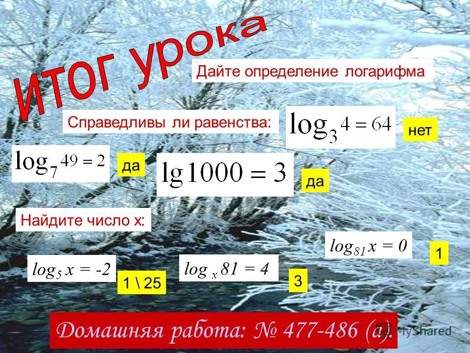 Дайте определение логарифма Справедливы ли равенства: да нет да Найдите число х: log 5 x = -2 log x 81 = 4 log 81 x = 0 Домашняя работа: 477-486 (а). 1 \ 25 3 1