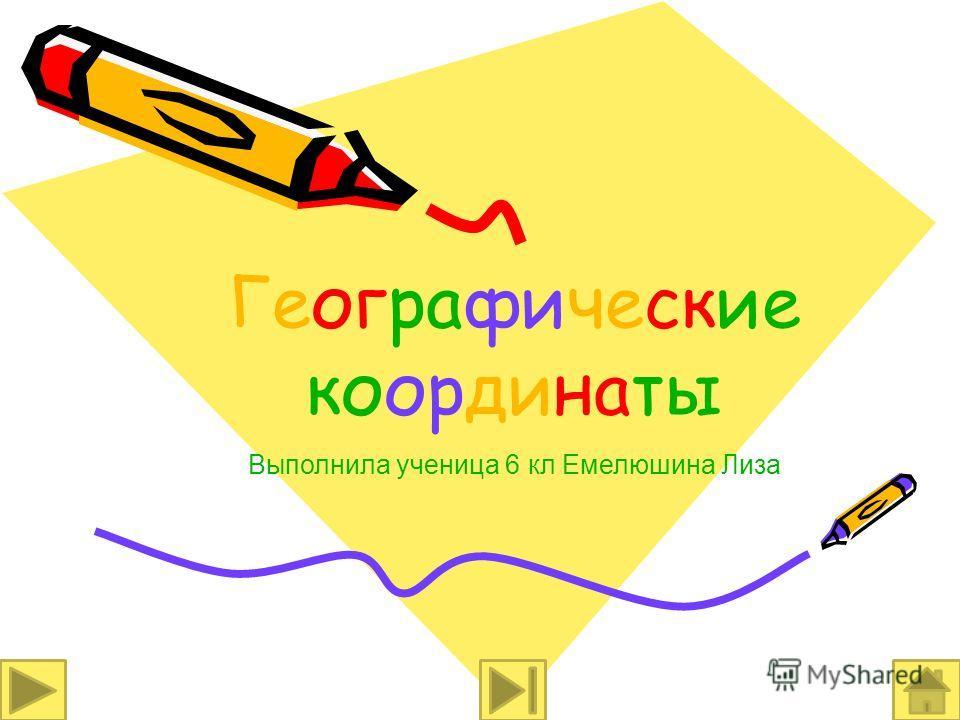 Географические координаты Выполнила ученица 6 кл Емелюшина Лиза