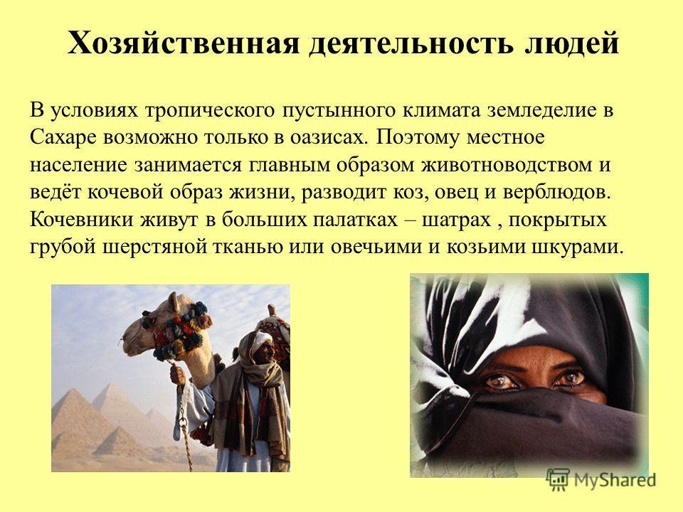Хозяйственная деятельность людей В условиях тропического пустынного климата земледелие в Сахаре возможно только в оазисах. Поэтому местное население занимается главным образом животноводством и ведёт кочевой образ жизни, разводит коз, овец и верблюдо