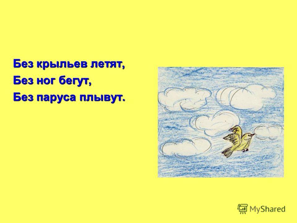 Без крыльев летят, Без ног бегут, Без паруса плывут.