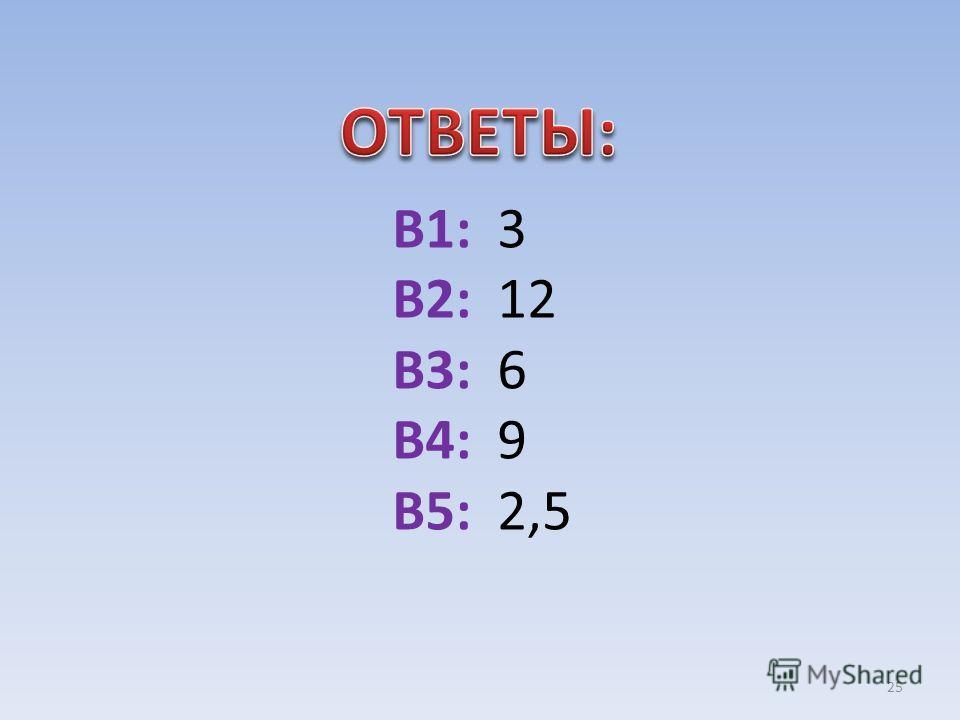 В1: 3 В2: 12 В3: 6 В4: 9 В5: 2,5 25