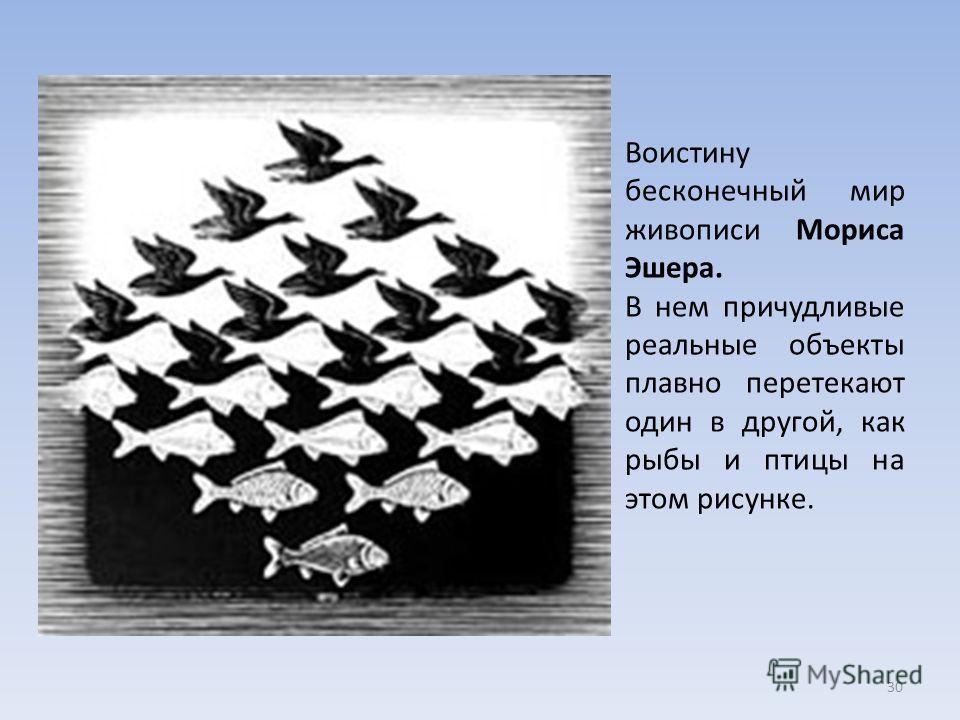 Воистину бесконечный мир живописи Мориса Эшера. В нем причудливые реальные объекты плавно перетекают один в другой, как рыбы и птицы на этом рисунке. 30