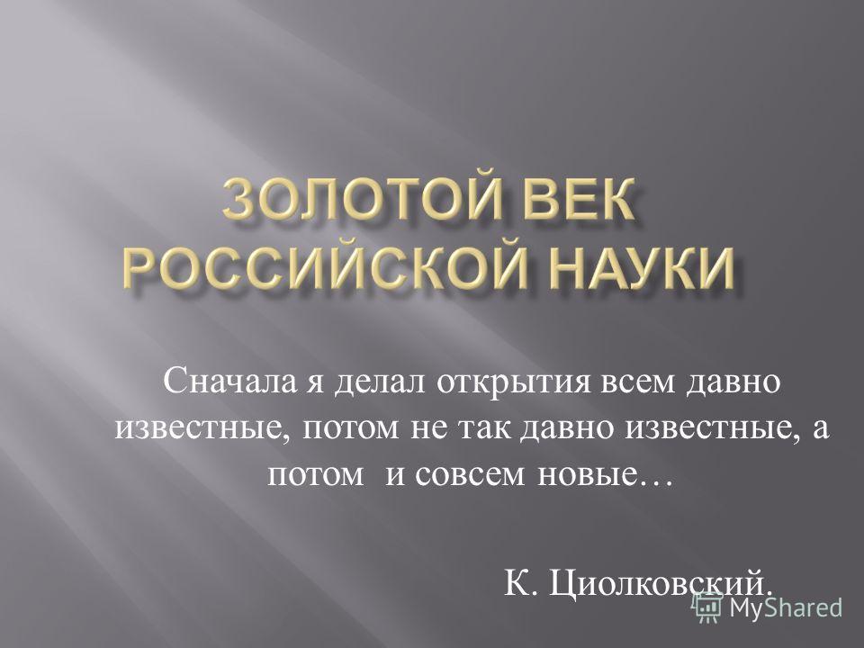 Сначала я делал открытия всем давно известные, потом не так давно известные, а потом и совсем новые … К. Циолковский.