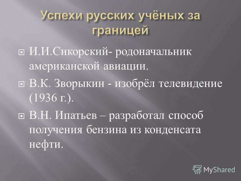И. И. Сикорский - родоначальник американской авиации. В. К. Зворыкин - изобрёл телевидение (1936 г.). В. Н. Ипатьев – разработал способ получения бензина из конденсата нефти.