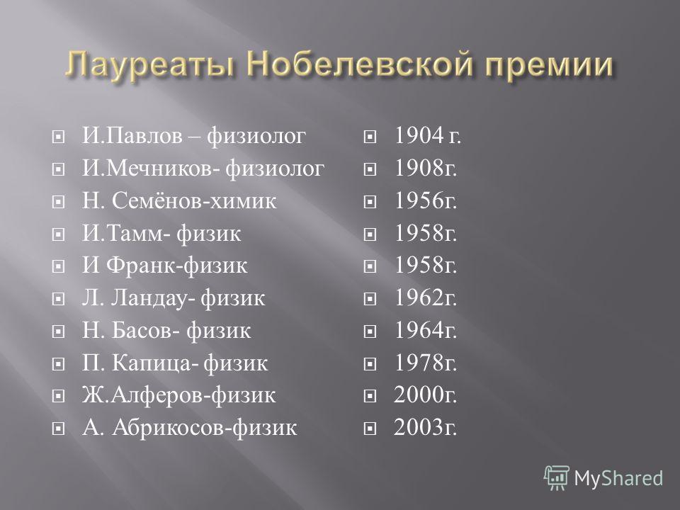 И. Павлов – физиолог И. Мечников - физиолог Н. Семёнов - химик И. Тамм - физик И Франк - физик Л. Ландау - физик Н. Басов - физик П. Капица - физик Ж. Алферов - физик А. Абрикосов - физик 1904 г. 1908 г. 1956 г. 1958 г. 1962 г. 1964 г. 1978 г. 2000 г