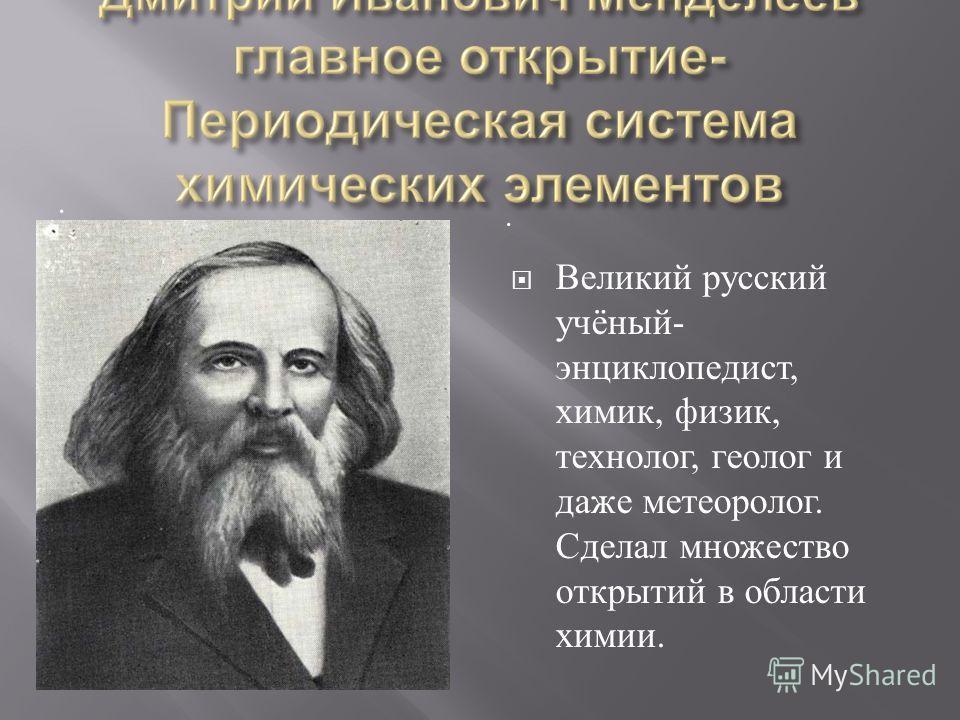 .. Великий русский учёный - энциклопедист, химик, физик, технолог, геолог и даже метеоролог. Сделал множество открытий в области химии.