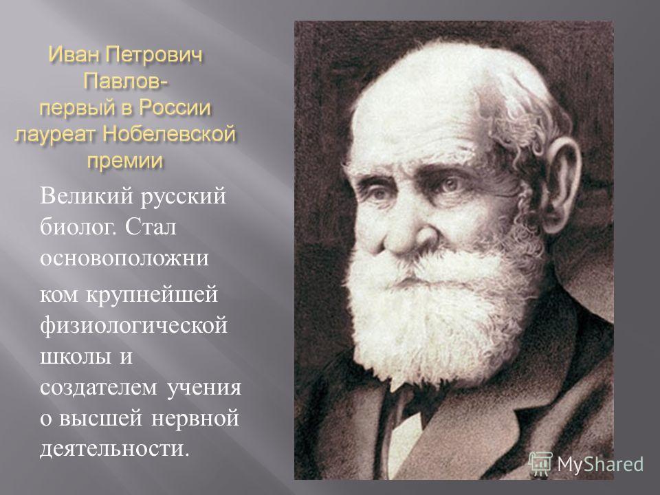 Великий русский биолог. Стал основоположни ком крупнейшей физиологической школы и создателем учения о высшей нервной деятельности.