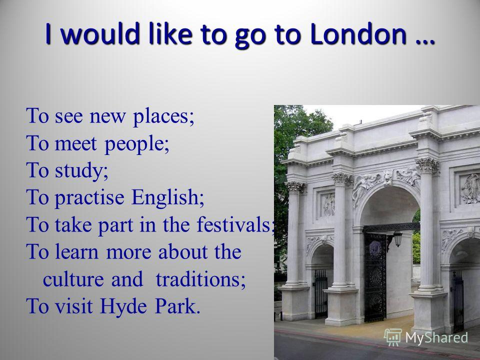 I would like to go to London … To see new places; To meet people; To study; To practise English; To take part in the festivals; To learn more about the culture and traditions; To visit Hyde Park.