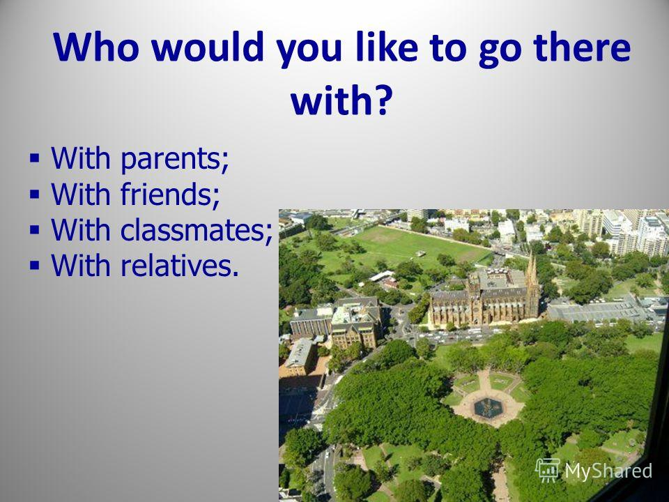 Who would you like to go there with? With parents; With friends; With classmates; With relatives.