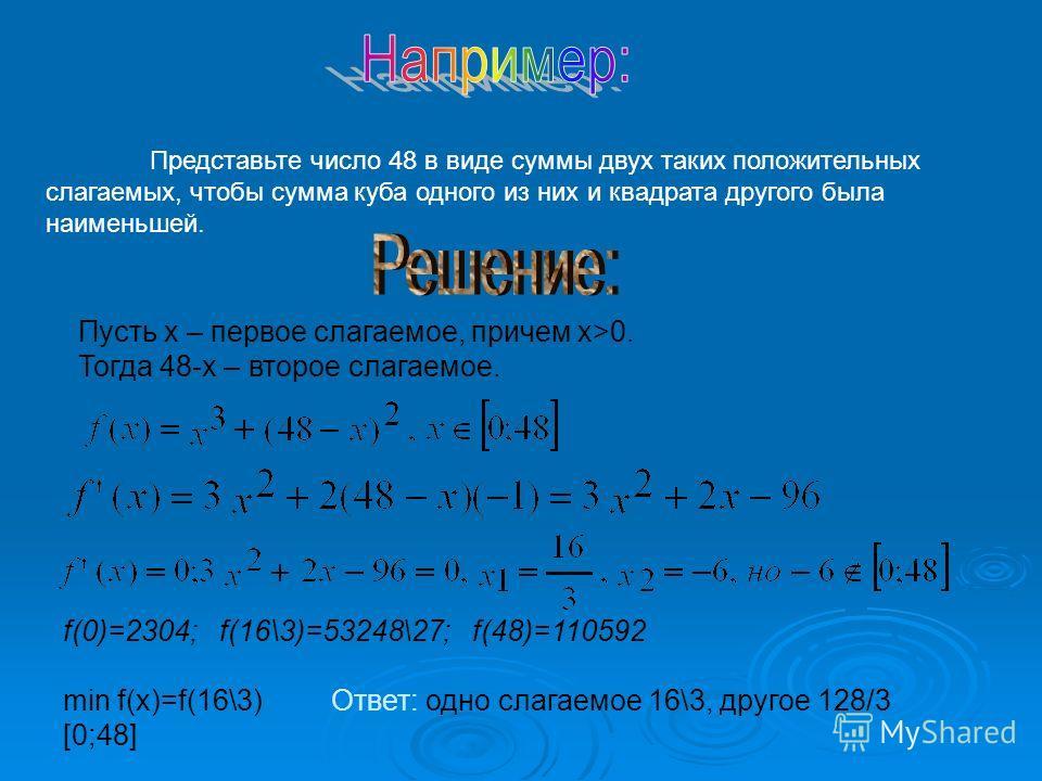 Представьте число 48 в виде суммы двух таких положительных слагаемых, чтобы сумма куба одного из них и квадрата другого была наименьшей. Пусть х – первое слагаемое, причем х>0. Тогда 48-х – второе слагаемое. f(0)=2304; f(16\3)=53248\27; f(48)=110592