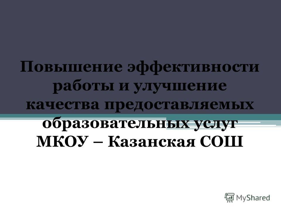 Повышение эффективности работы и улучшение качества предоставляемых образовательных услуг МКОУ – Казанская СОШ