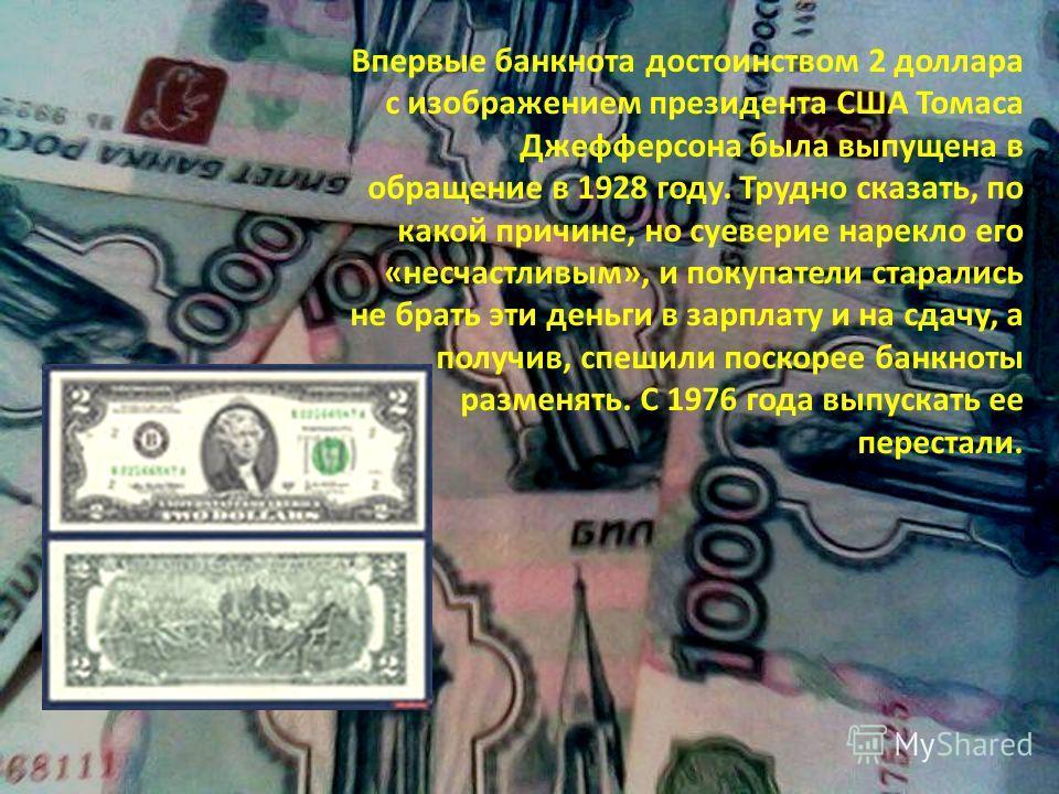 Впервые банкнота достоинством 2 доллара с изображением президента США Томаса Джефферсона была выпущена в обращение в 1928 году. Трудно сказать, по какой причине, но суеверие нарекло его «несчастливым», и покупатели старались не брать эти деньги в зар