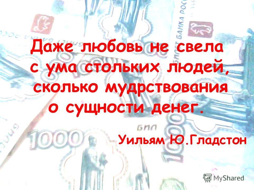 Даже любовь не свела с ума стольких людей, сколько мудрствования о сущности денег. Уильям Ю.Гладстон