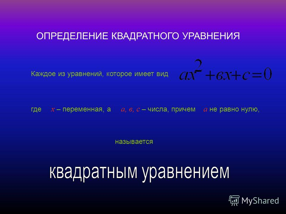 ОПРЕДЕЛЕНИЕ КВАДРАТНОГО УРАВНЕНИЯ Каждое из уравнений, которое имеет вид где х – переменная, а а, в, с – числа, причем а не равно нулю, называется