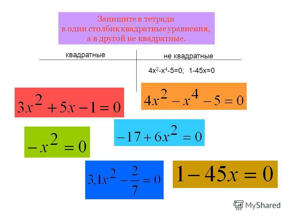 Запишите в тетради в один столбик квадратные уравнения, а в другой не квадратные. квадратные не квадратные 4х 2 -х 4 -5=0; 1-45х=0