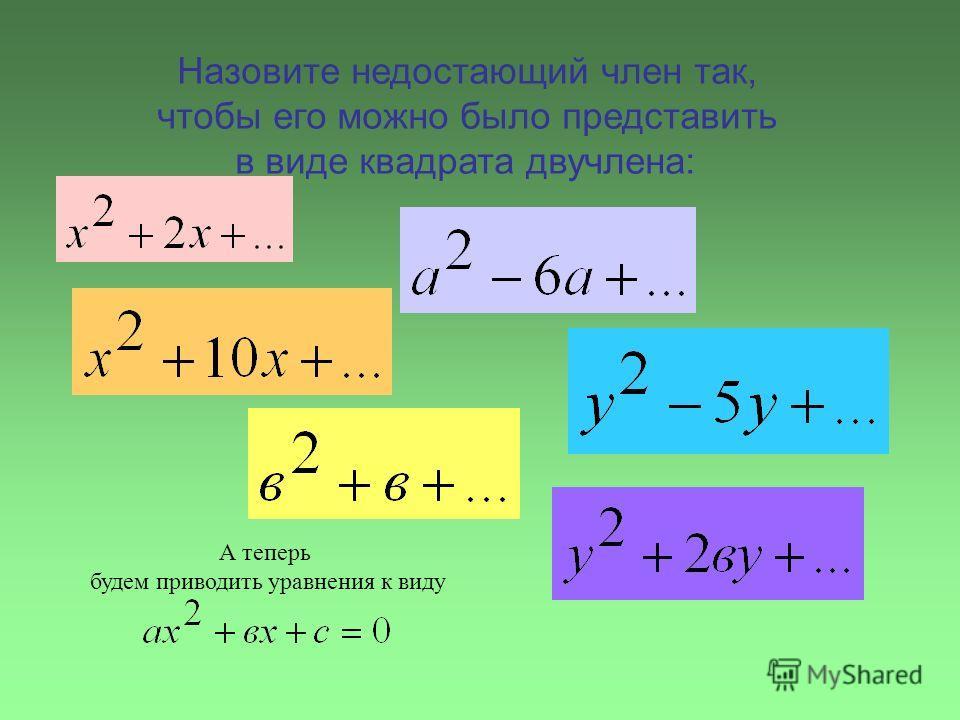 Назовите недостающий член так, чтобы его можно было представить в виде квадрата двучлена: А теперь будем приводить уравнения к виду