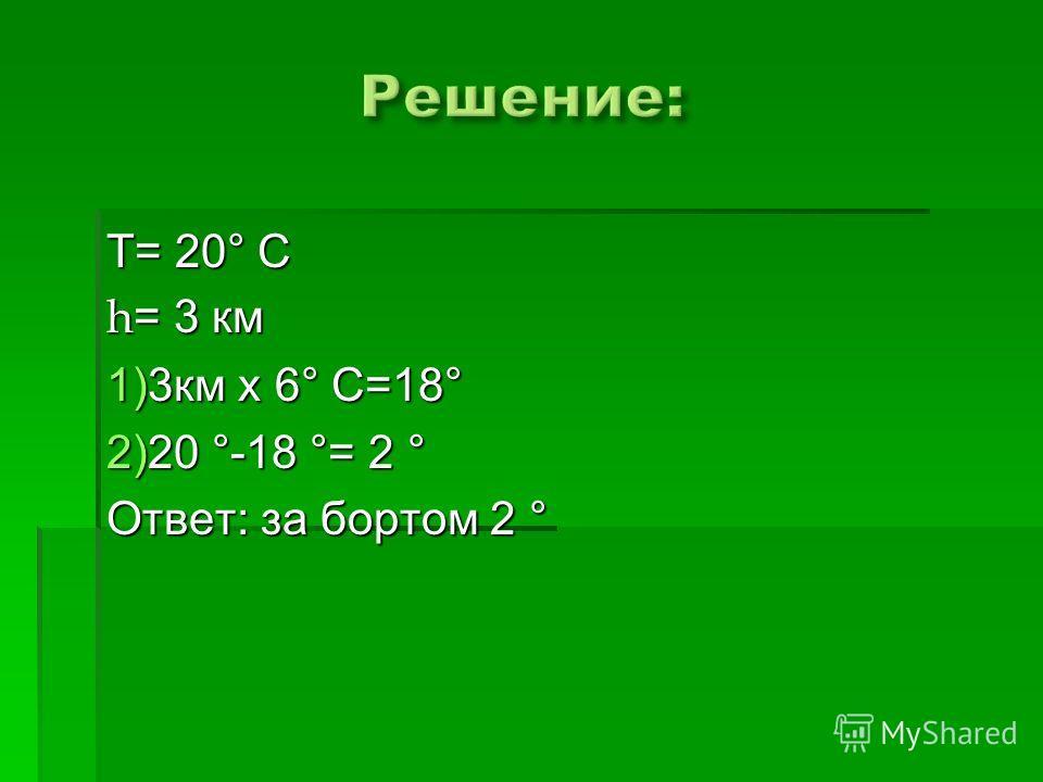 Т= 20° С h = 3 км 1)3км х 6° С=18° 2)20 °-18 °= 2 ° Ответ: за бортом 2 °