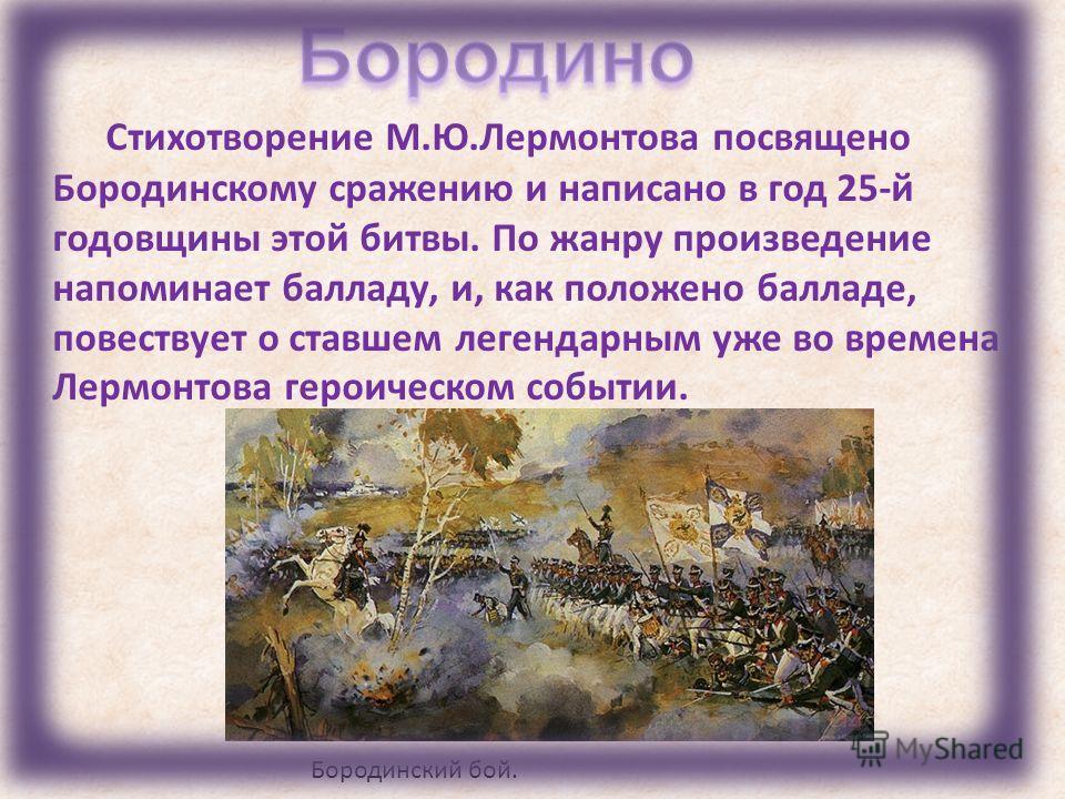 Стихотворение М.Ю.Лермонтова посвящено Бородинскому сражению и написано в год 25-й годовщины этой битвы. По жанру произведение напоминает балладу, и, как положено балладе, повествует о ставшем легендарным уже во времена Лермонтова героическом событии