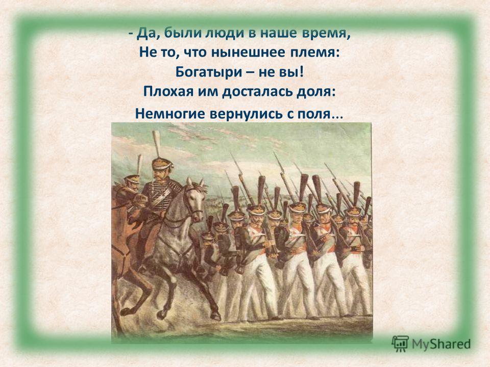 - Да, были люди в наше время, Не то, что нынешнее племя: Богатыри – не вы! Плохая им досталась доля: Немногие вернулись с поля …